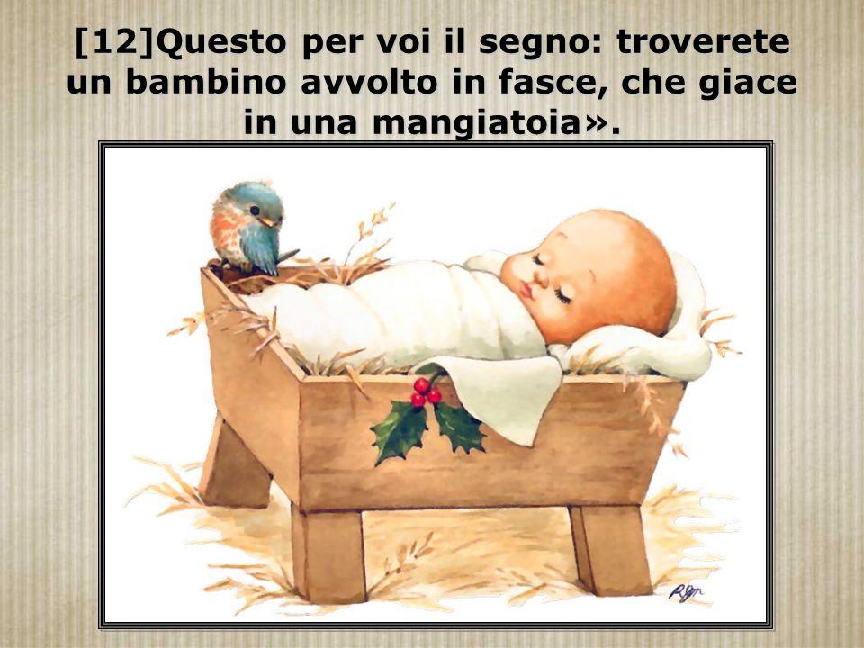 [12]Questo per voi il segno: troverete un bambino avvolto in fasce, che giace in una mangiatoia».